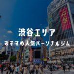 【安い順】渋谷のおすすめ人気パーソナルジム21選!アクセス・料金・特徴まとめ