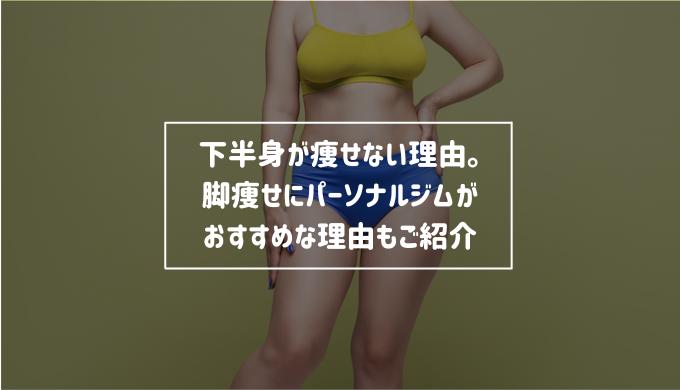 あなたの下半身が痩せない理由。脚痩せにパーソナルジムがおすすめな理由もご紹介します